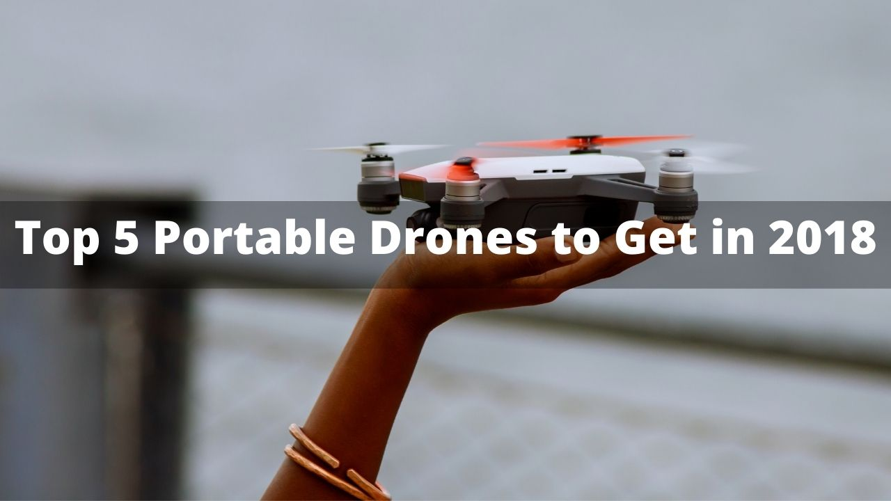 The Top 5 Portable Drones to Get in 2018